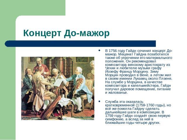 Концерт До-мажор В 1756 году Гайдн сочинил концерт До-мажор. Меценат Гайдна позаботился также об упрочении его материального положения. Он рекомендовал композитора венскому аристократу из Чехии и любителю музыки графу Йозефу Францу Морцину. Зиму Мор…