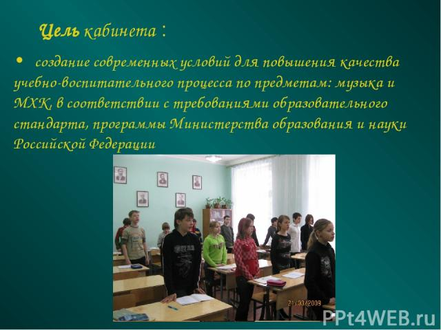 Цель кабинета : • создание современных условий для повышения качества учебно-воспитательного процесса по предметам: музыка и МХК, в соответствии с требованиями образовательного стандарта, программы Министерства образования и науки Российской Федерации