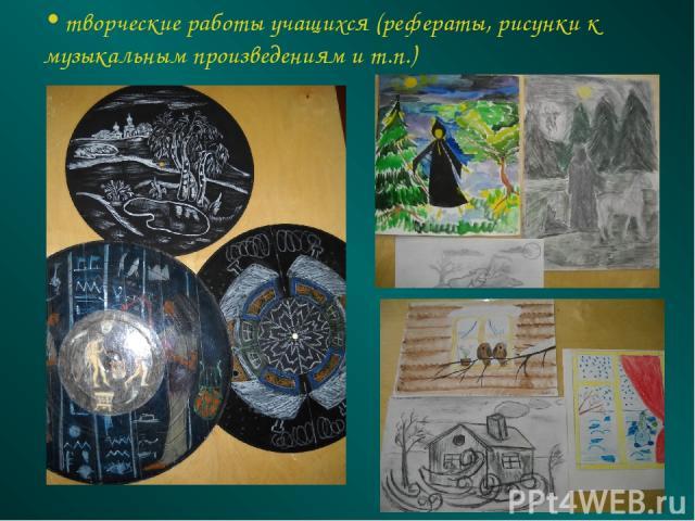 творческие работы учащихся (рефераты, рисунки к музыкальным произведениям и т.п.)