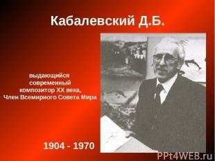 Кабалевский Д.Б. выдающийся современный композитор ХХ века, Член Всемирного Сове