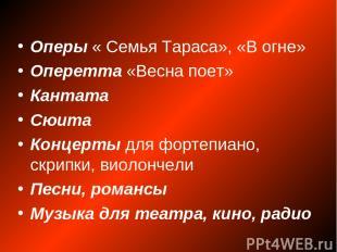 Оперы « Семья Тараса», «В огне» Оперетта «Весна поет» Кантата Сюита Концерты для