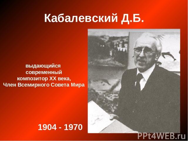 Кабалевский Д.Б. выдающийся современный композитор ХХ века, Член Всемирного Совета Мира 1904 - 1970