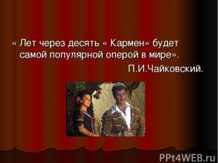 « Лет через десять « Кармен» будет самой популярной оперой в мире». П.И.Чайковск