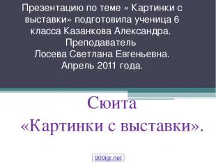 Презентацию по теме « Картинки с выставки» подготовила ученица 6 класса Казанков