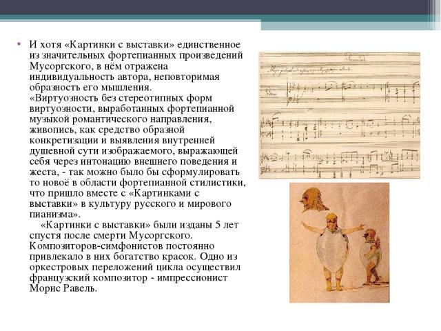 И хотя «Картинки с выставки» единственное из значительных фортепианных произведений Мусоргского, в нём отражена индивидуальность автора, неповторимая образность его мышления. «Виртуозность без стереотипных форм виртуозности, выработанных фортепианно…