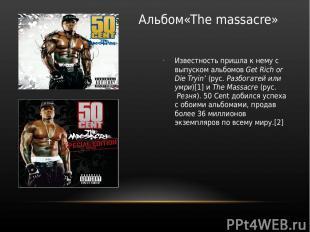 Альбом«The massacre» Известность пришла к нему с выпуском альбомов Get Rich or D