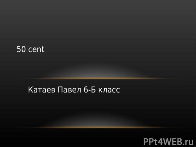 Катаев Павел 6-Б класс 50 cent