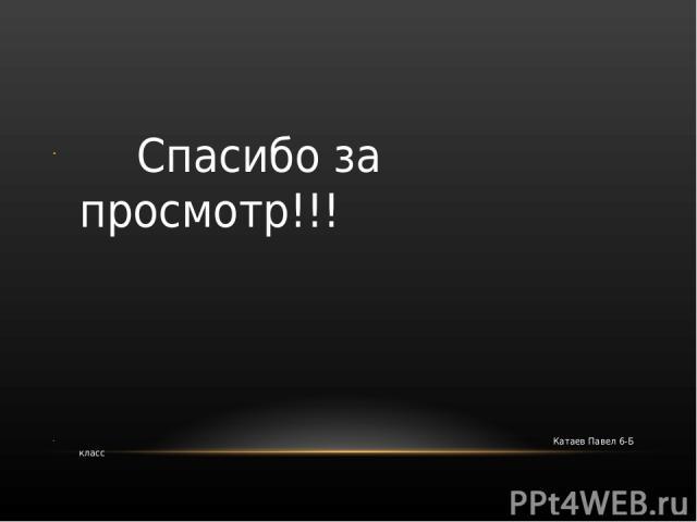 Спасибо за просмотр!!! Катаев Павел 6-Б класс