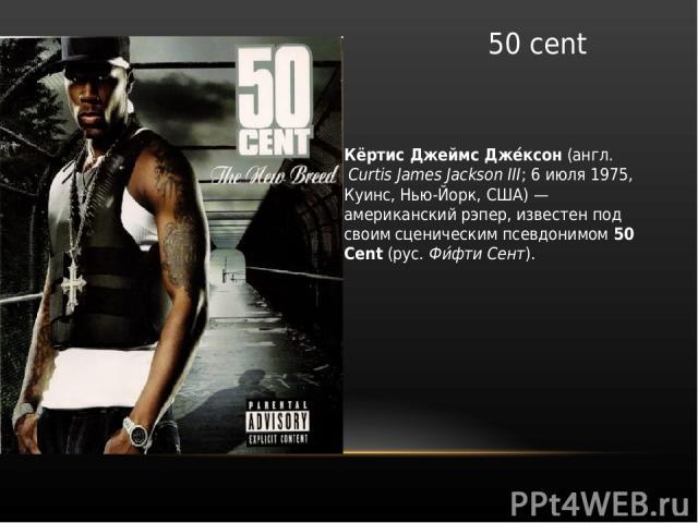 50 cent Кёртис Джеймс Дже ксон (англ.Curtis James Jackson III; 6 июля 1975, Куинс, Нью-Йорк, США) — американский рэпер, известен под своим сценическим псевдонимом 50 Cent (рус. Фи фти Сент).