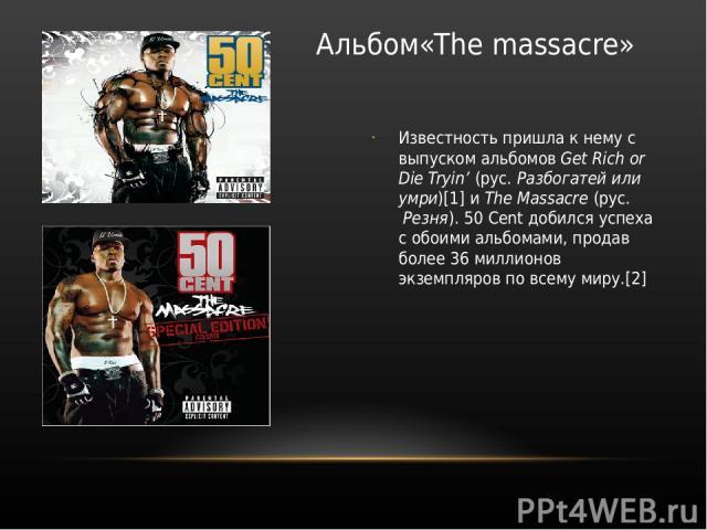 Альбом«The massacre» Известность пришла к нему с выпуском альбомов Get Rich or Die Tryin' (рус. Разбогатей или умри)[1] и The Massacre (рус. Резня). 50 Cent добился успеха с обоими альбомами, продав более 36 миллионов экземпляров по всему миру.[2]