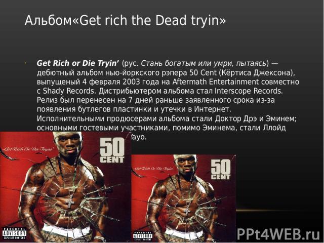 Альбом«Get rich the Dead tryin» Get Rich or Die Tryin' (рус. Стань богатым или умри, пытаясь)— дебютный альбом нью-йоркского рэпера 50 Cent (Кёртиса Джексона), выпущеный 4 февраля 2003года на Aftermath Entertainment совместно с Shady Records. Дист…