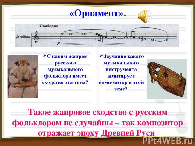 «Орнамент». С каким жанром русского музыкального фольклора имеет сходство эта тема? Такое жанровое сходство с русским фольклором не случайны – так композитор отражает эпоху Древней Руси Звучание какого музыкального инструмента имитирует композитор в…