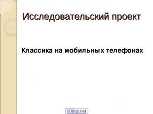 Исследовательский проект Классика на мобильных телефонах 900igr.net