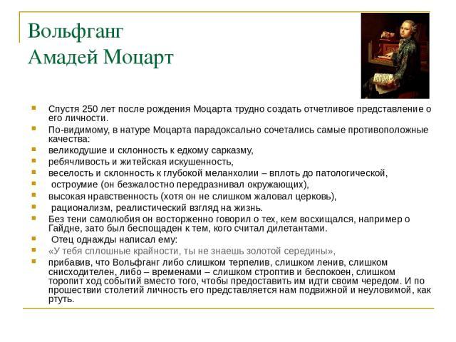 Вольфганг Амадей Моцарт Спустя 250 лет после рождения Моцарта трудно создать отчетливое представление о его личности. По-видимому, в натуре Моцарта парадоксально сочетались самые противоположные качества: великодушие и склонность к едкому сарказму, …