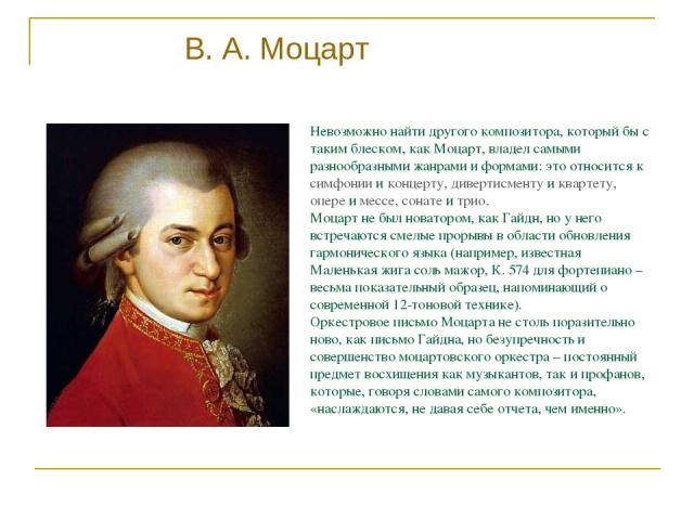Невозможно найти другого композитора, который бы с таким блеском, как Моцарт, владел самыми разнообразными жанрами и формами: это относится к симфонии и концерту, дивертисменту и квартету, опере и мессе, сонате и трио. Моцарт не был новатором, как Г…