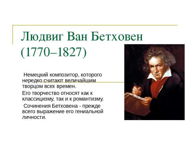 Людвиг Ван Бетховен (1770–1827) Немецкий композитор, которого нередко считают величайшим творцом всех времен. Его творчество относят как к классицизму, так и к романтизму. Сочинения Бетховена - прежде всего выражение его гениальной личности.