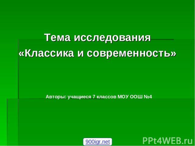 Тема исследования «Классика и современность» Авторы: учащиеся 7 классов МОУ ООШ №4 900igr.net
