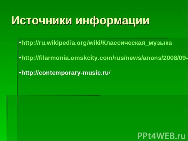 Источники информации http://ru.wikipedia.org/wiki/Классическая_музыка http://filarmonia.omskcity.com/rus/news/anons/2008/09-10/2008_09_%2029,30.html http://contemporary-music.ru/