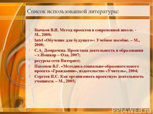 Список использованной литературы: Бычков В.И. Метод проектов в современной школе