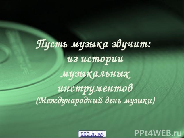 Пусть музыка звучит: из истории музыкальных инструментов (Международный день музыки) 900igr.net