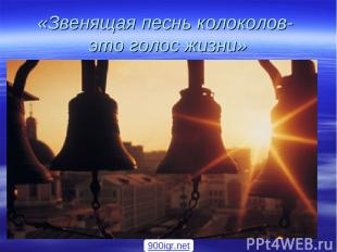«Звенящая песнь колоколов- это голос жизни» 900igr.net
