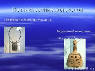 Возникновение колоколов Ассирийский колокольчик, VI в. до н.э. Терракотовый коло