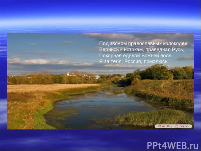 Под звоном православных колоколен Вернись к истокам, праведная Русь, Покорная единой Божьей воле. Я за тебя, Россия, помолюсь.