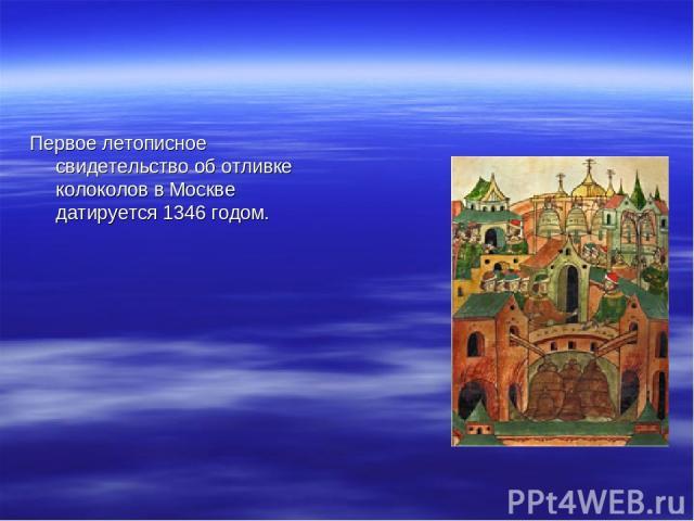 Первое летописное свидетельство об отливке колоколов в Москве датируется 1346 годом.