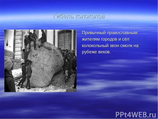 Гибель колоколов Привычный православным жителям городов и сёл колокольный звон смолк на рубеже веков.