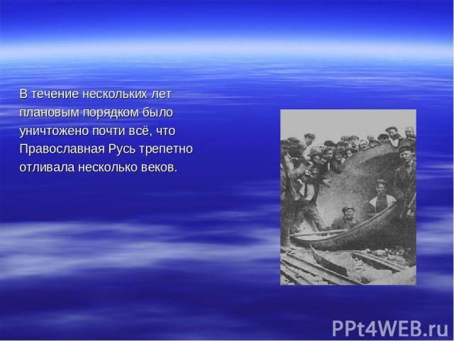 В течение нескольких лет плановым порядком было уничтожено почти всё, что Православная Русь трепетно отливала несколько веков.