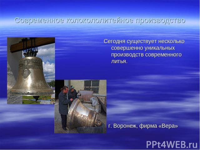 Современное колокололитейное производство Сегодня существует несколько совершенно уникальных производств современного литья. г. Воронеж, фирма «Вера»