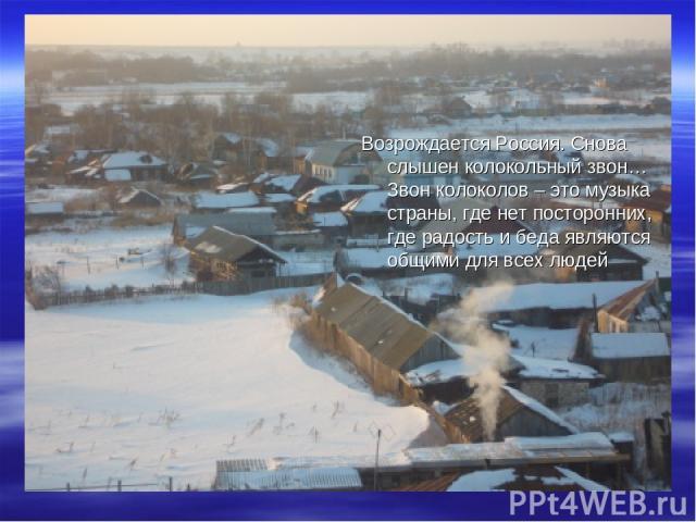 Возрождается Россия. Снова слышен колокольный звон…Звон колоколов – это музыка страны, где нет посторонних, где радость и беда являются общими для всех людей