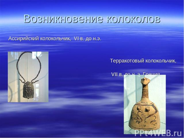 Возникновение колоколов Ассирийский колокольчик, VI в. до н.э. Терракотовый колокольчик, VII в. до н. э. Греция.
