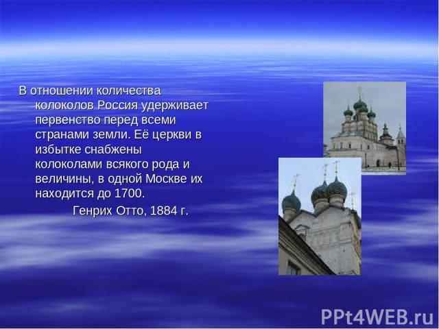 В отношении количества колоколов Россия удерживает первенство перед всеми странами земли. Её церкви в избытке снабжены колоколами всякого рода и величины, в одной Москве их находится до 1700. Генрих Отто, 1884 г.