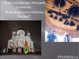 Поют сегодня над Москвой колокола. Возрождается из небытия Россия!!!