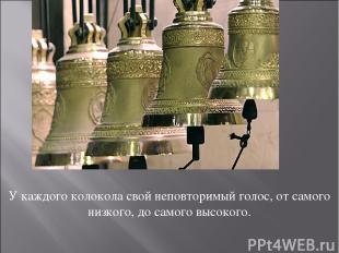 У каждого колокола свой неповторимый голос, от самого низкого, до самого высоког