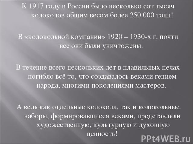 К 1917 году в России было несколько сот тысяч колоколов общим весом более 250 000 тонн! В «колокольной компании» 1920 – 1930-х г. почти все они были уничтожены. В течение всего нескольких лет в плавильных печах погибло всё то, что создавалось веками…