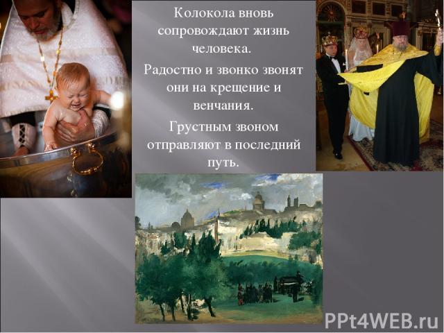 Колокола вновь сопровождают жизнь человека. Радостно и звонко звонят они на крещение и венчания. Грустным звоном отправляют в последний путь.