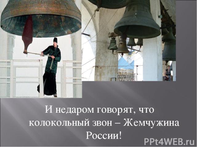 И недаром говорят, что колокольный звон – Жемчужина России!