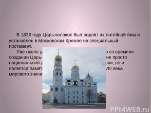 В 1836 году Царь-колокол был поднят из литейной ямы и установлен в Московском Кр