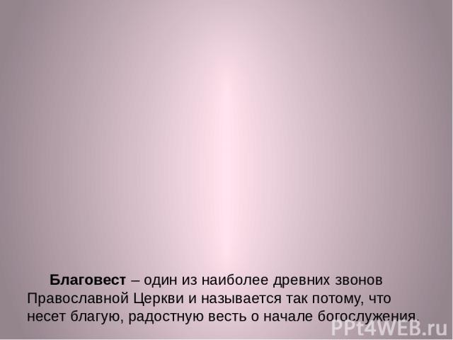 Благовест – один из наиболее древних звонов Православной Церкви и называется так потому, что несет благую, радостную весть о начале богослужения. Этот звон также может выполняться и во время богослужения. Благовест осуществляется мерными ударами в о…
