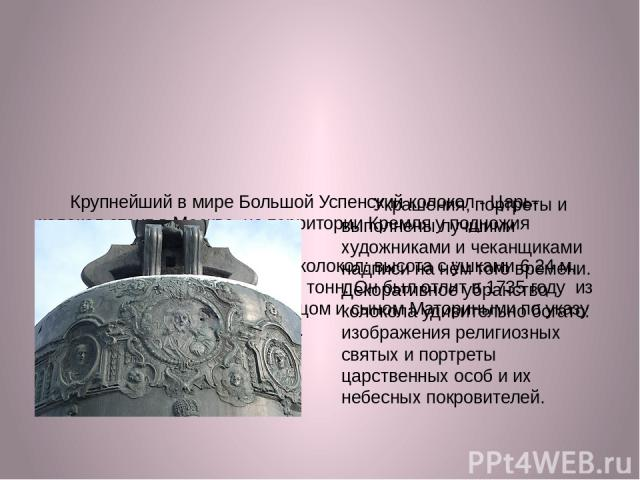 Крупнейший в мире Большой Успенский колокол - Царь-колокол стоит в Москве, на территории Кремля у подножия колокольни Ивана Великого. Царь-колокол — огромный колокол: высота с ушками 6,24 м, диаметр 6,6 м, масса около 200 тонн. Он был отлит в 1735 …