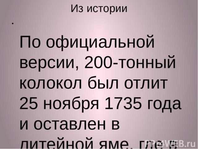 Из истории По официальной версии, 200-тонный колокол был отлит 25 ноября 1735 года и оставлен в литейной яме, где в последующие полтора года проводились чеканные работы. А в мае 1737 года в Москве случился невиданный пожар, от которого пострадал поч…