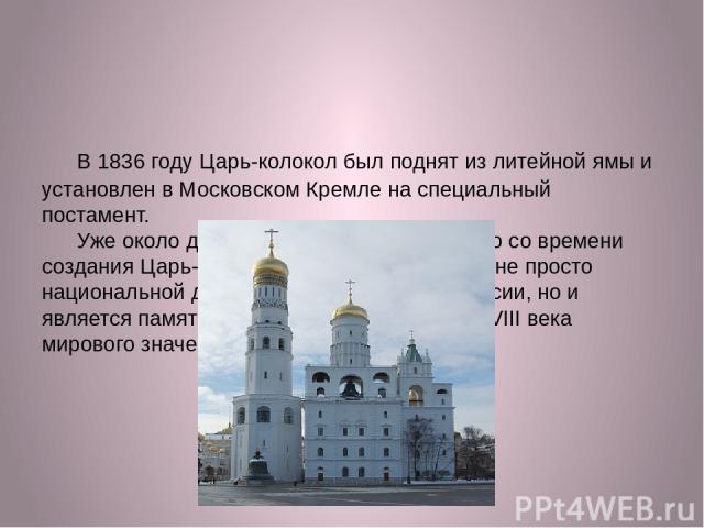 В 1836 году Царь-колокол был поднят из литейной ямы и установлен в Московском Кремле на специальный постамент. Уже около двух с половиной веков минуло со времени создания Царь-колокола. Он был и остаётся не просто национальной достопримечательностью…