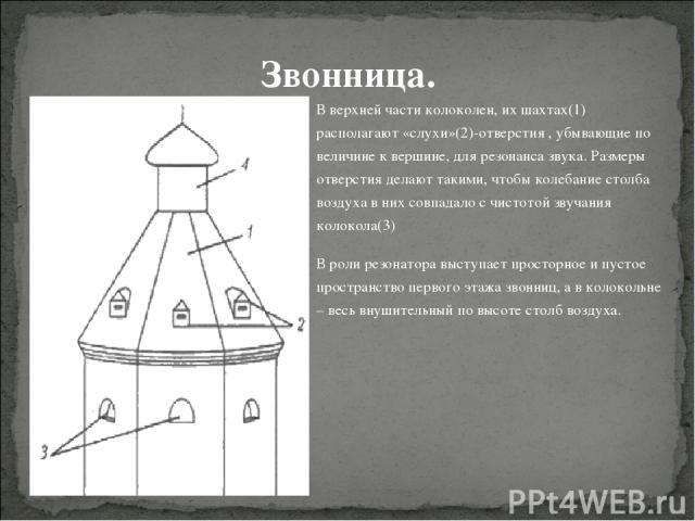 В верхней части колоколен, их шахтах(1) располагают «слухи»(2)-отверстия , убывающие по величине к вершине, для резонанса звука. Размеры отверстия делают такими, чтобы колебание столба воздуха в них совпадало с чистотой звучания колокола(3) В роли р…