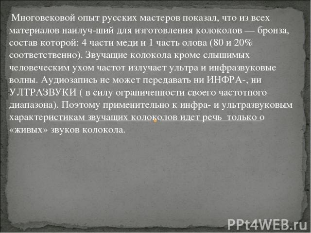 Многовековой опыт русских мастеров показал, что из всех материалов наилуч ший для изготовления колоколов — бронза, состав которой: 4 части меди и 1 часть олова (80 и 20% соответственно). Звучащие колокола кроме слышимых человеческим ухом частот излу…