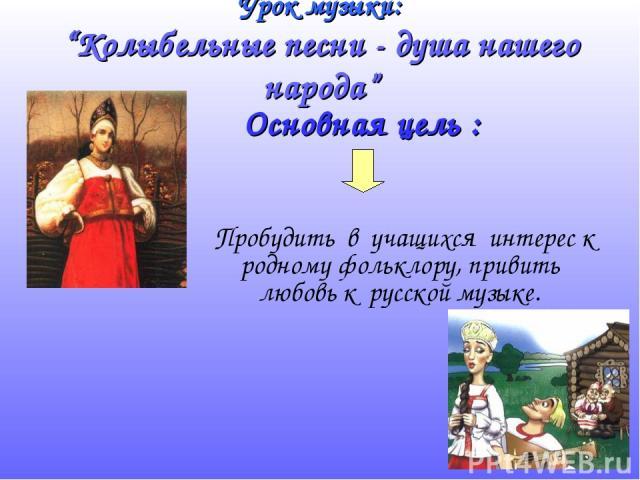 """Урок музыки: """"Колыбельные песни - душа нашего народа"""" Пробудить в учащихся интерес к родному фольклору, привить любовь к русской музыке. Основная цель :"""
