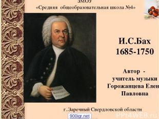 И.С.Бах 1685-1750 Автор - учитель музыки Горожанцева Елена Павловна ЗМОУ «Средня