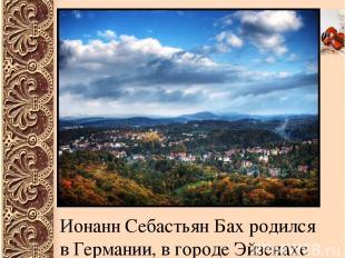 Ионанн Себастьян Бах родился в Германии, в городе Эйзенахе