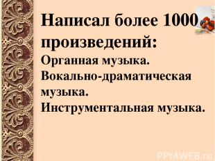 Написал более 1000 произведений: Органная музыка. Вокально-драматическая музыка.